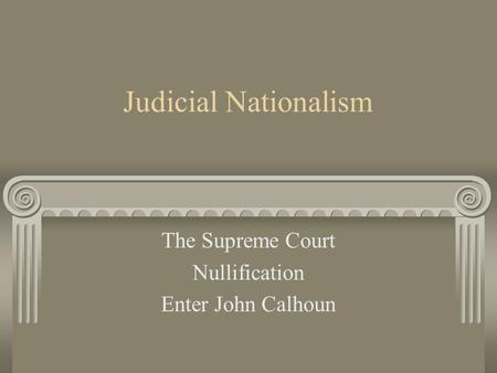 Judicial Nationalism The Supreme Court Nullification Enter John Calhoun.