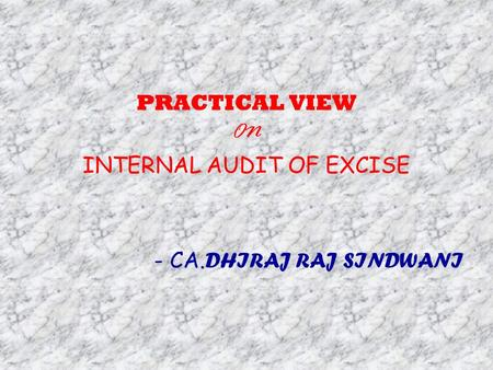 PRACTICAL VIEW ON INTERNAL AUDIT OF EXCISE - CA. DHIRAJ RAJ SINDWANI.