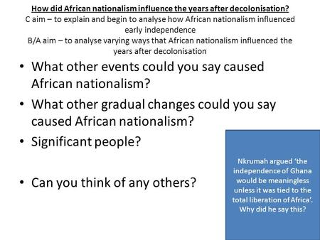 How did African nationalism influence the years after decolonisation? C aim – to explain and begin to analyse how African nationalism influenced early.