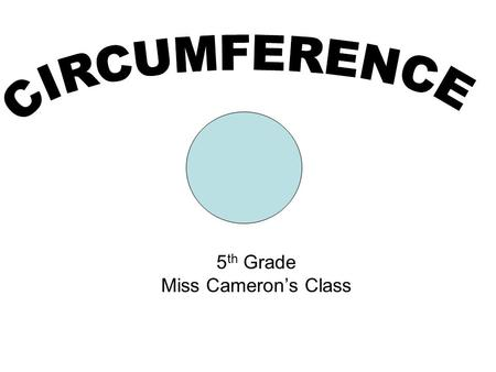 5 th Grade Miss Camerons Class. The circumference of a circle is The distance around a circle Hint: Circumference remember circle around. Circumference.