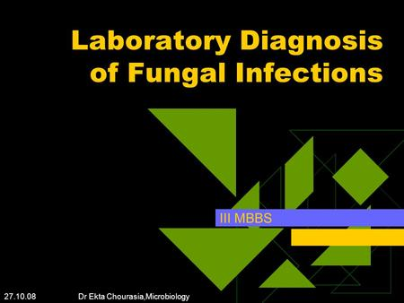 27.10.08 Dr Ekta Chourasia,Microbiology Laboratory Diagnosis of Fungal Infections III MBBS.