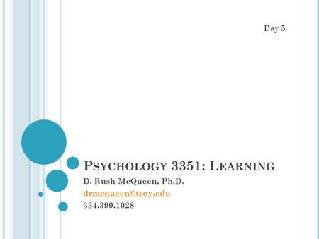 P SYCHOLOGY 3351: L EARNING D. Rush McQueen, Ph.D. 334.399.1028 Day 5.