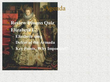 Agenda Review/Discuss Quiz Elizabeth I – Elizabeth song – Defeat of the Armada – Key Points, Why Important?