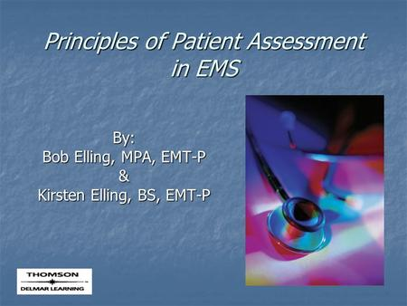 Principles of Patient Assessment in EMS By: Bob Elling, MPA, EMT-P & Kirsten Elling, BS, EMT-P.