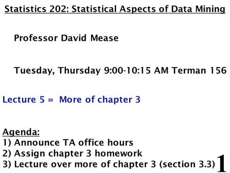 1 Statistics 202: Statistical Aspects of Data Mining Professor David Mease Tuesday, Thursday 9:00-10:15 AM Terman 156 Lecture 5 = More of chapter 3 Agenda: