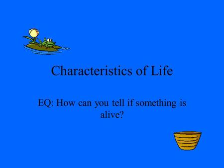 Characteristics of Life EQ: How can you tell if something is alive?