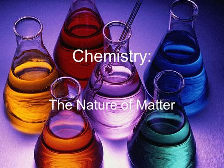 Chemistry: The Nature of Matter. Elements An element is a pure substance of one type of atom that cannot be broken down into other substances Periodic.