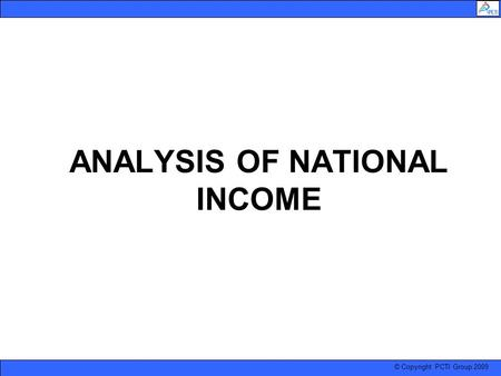 © Copyright PCTI Group 2009 ANALYSIS OF NATIONAL INCOME.