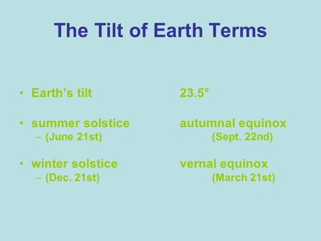The Tilt of Earth Terms Earths tilt23.5° summer solsticeautumnal equinox –(June 21st)(Sept. 22nd) winter solsticevernal equinox –(Dec. 21st)(March 21st)