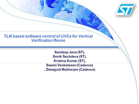 TLM based software control of UVCs for Vertical Verification Reuse Sandeep Jana (ST), Sonik Sachdeva (ST), Krishna Kumar (ST), Swami Venkatesan (Cadence),