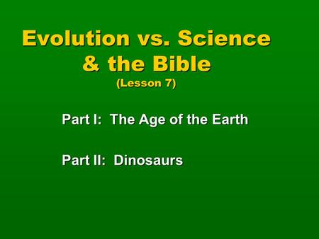 Evolution vs. Science & the Bible (Lesson 7) Part I: The Age of the Earth Part II: Dinosaurs.