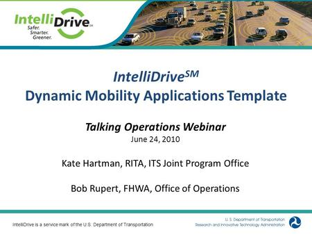 1 IntelliDrive SM Dynamic Mobility Applications Template Talking Operations Webinar June 24, 2010 Kate Hartman, RITA, ITS Joint Program Office Bob Rupert,