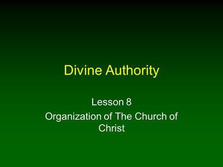 Divine Authority Lesson 8 Organization of The Church of Christ.