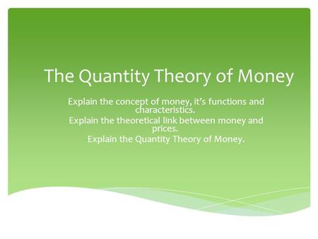 The Quantity Theory of Money -Explain the concept of money, its functions and characteristics. -Explain the theoretical link between money and prices.