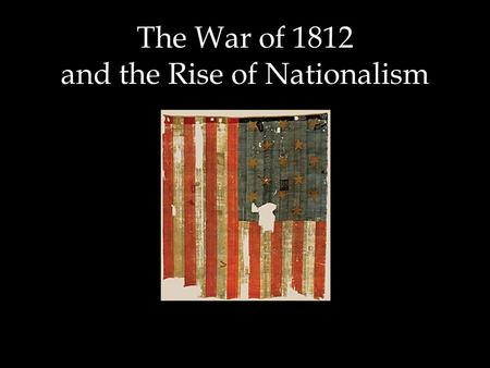 The War of 1812 and the Rise of Nationalism