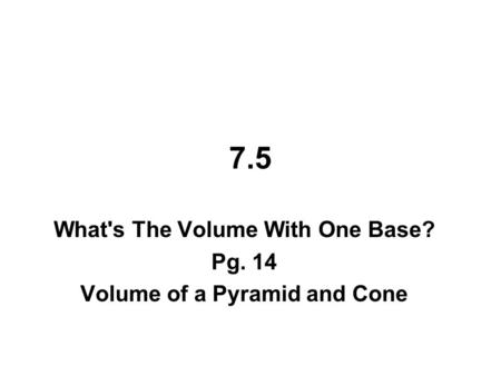 7.5 What's The Volume With One Base? Pg. 14 Volume of a Pyramid and Cone.