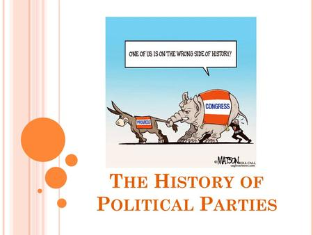 T HE H ISTORY OF P OLITICAL P ARTIES. P ARTIES V. FACTIONS Parties Group that seeks to elect candidates to public office by supplying them with a label.