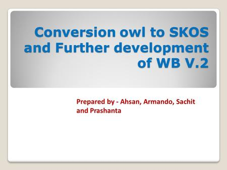 Conversion owl to SKOS and Further development of WB V.2 Prepared by - Ahsan, Armando, Sachit and Prashanta.