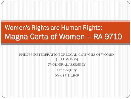 PHILIPPINE FEDERATION OF LOCAL COUNCILS OF WOMEN (PFLCW, INC.) 7 th GENERAL ASSEMBLY Dipolog City Nov. 18-21, 2009 Magna Carta of Women – RA 9710 Women's.