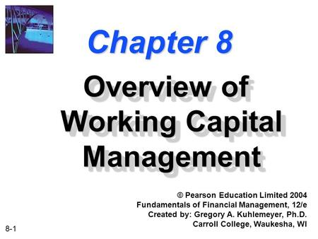 8-1 Chapter 8 Overview of Working Capital Management © Pearson Education Limited 2004 Fundamentals of Financial Management, 12/e Created by: Gregory A.