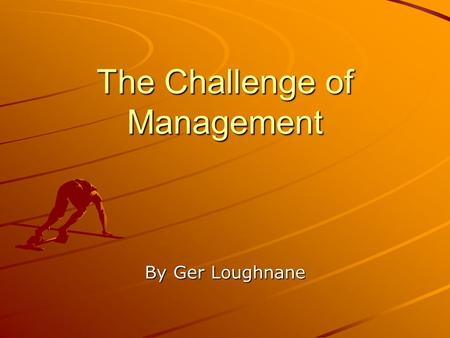 The Challenge of Management By Ger Loughnane. Team Management 5 Main Steps I)Staffing:- Most important for success Good character, strong work ethic,