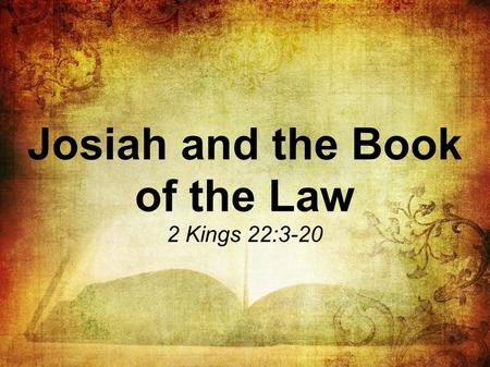 Josiah and the Book of the Law 2 Kings 22:3-20. Josiah and the Book of the Law I. Josiah heard the words (v. 11).