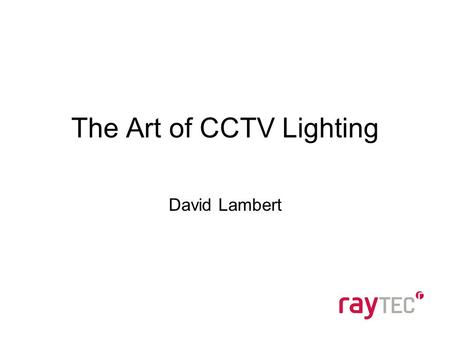 The Art of CCTV Lighting David Lambert. Agenda Introduction – Who are Raytec Technical Training –Sources of Light –Infra-Red v White-Light Specification.