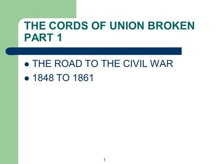 1 THE CORDS OF UNION BROKEN PART 1 THE ROAD TO THE CIVIL WAR 1848 TO 1861.