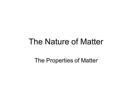 The Nature of Matter The Properties of Matter. What is matter? Easier to describe than to define. It is the stuff that makes up all objects. Matter is.