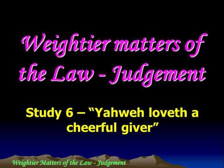Weightier Matters of the Law - Judgement Weightier matters of the Law - Judgement Study 6 – Yahweh loveth a cheerful giver.