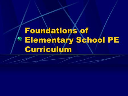 Foundations of Elementary School PE Curriculum. Building a Quality PE Elem. PE Program Remember previous lecture and NAPSE appropriate practices documents.