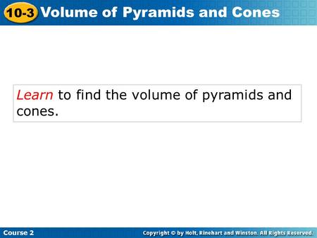 Learn to find the volume of pyramids and cones. Course 2 10-3 Volume of Pyramids and Cones.