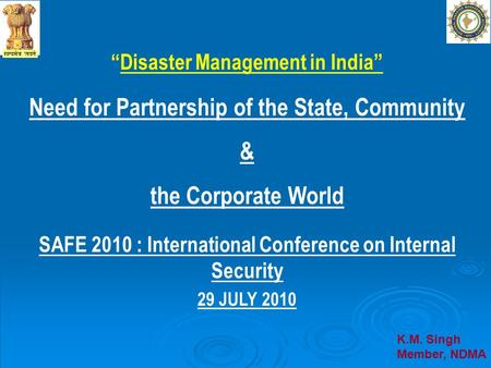 Disaster Management in India Need for Partnership of the State, Community & the Corporate World SAFE 2010 : International Conference on Internal Security.