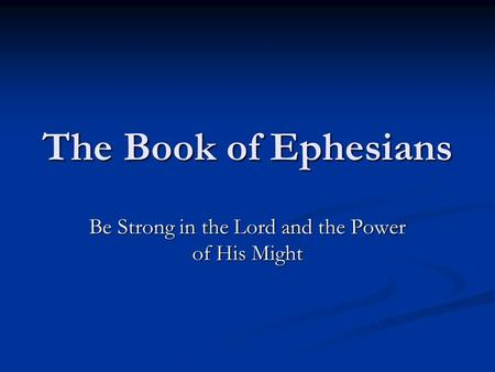 The Book of Ephesians Be Strong in the Lord and the Power of His Might.