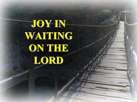 JOY IN WAITING ON THE LORD. David learnt to worship the Lord, while watching his fathers flocks in the fields of Bethlehem. It was during this period.