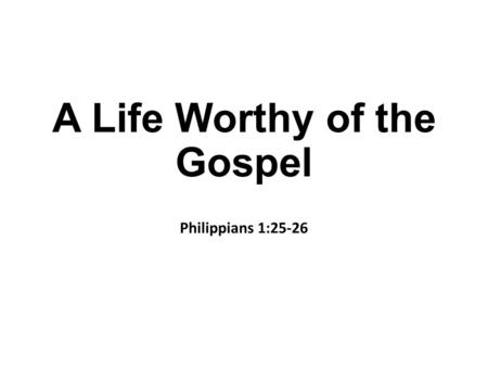 A Life Worthy of the Gospel Philippians 1:25-26. Introduction At time of writing Paul is in Rome because he appealed to Caesar Jews from Asia, assuming.