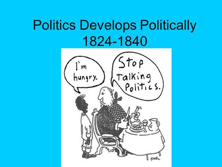 Politics Develops Politically 1824-1840. Election of 1824 There were 4 Republican candidates –Andrew Jackson --John Quincy Adams –William Crawford --Henry.