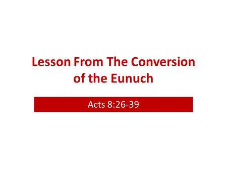 Lesson From The Conversion of the Eunuch Acts 8:26-39.