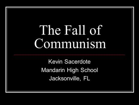 The Fall of Communism Kevin Sacerdote Mandarin High School Jacksonville, FL.