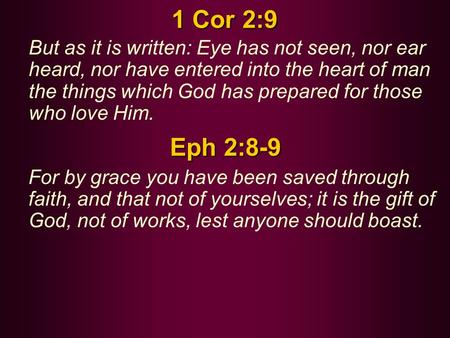 1 Cor 2:9 But as it is written: Eye has not seen, nor ear heard, nor have entered into the heart of man the things which God has prepared for those who.