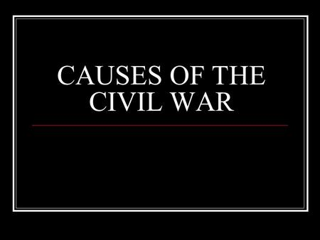 CAUSES OF THE CIVIL WAR. FOUR MAIN CAUSES 1. Slavery Moral v. Political issue 2. Constitutional Disputes Federal government v. states rights 3. Economic.