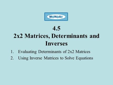 4.5 2x2 Matrices, Determinants and Inverses 1.Evaluating Determinants of 2x2 Matrices 2.Using Inverse Matrices to Solve Equations.