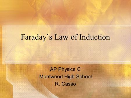 Faradays Law of Induction AP Physics C Montwood High School R. Casao.