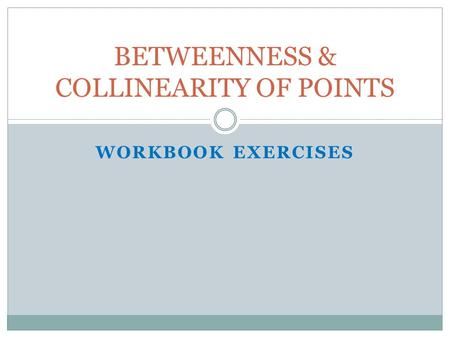 WORKBOOK EXERCISES BETWEENNESS & COLLINEARITY OF POINTS.