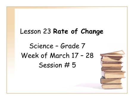 Lesson 23 Rate of Change Science – Grade 7 Week of March 17 – 28 Session # 5.