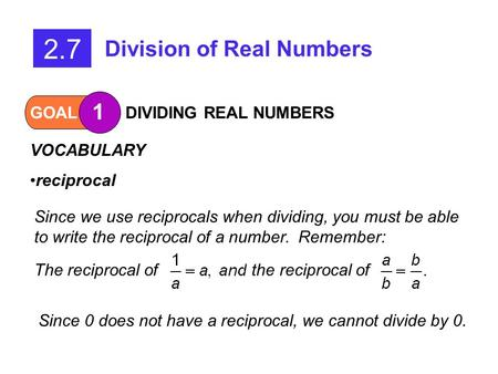 GOAL 1 DIVIDING REAL NUMBERS 2.7 Division of Real Numbers VOCABULARY reciprocal Since we use reciprocals when dividing, you must be able to write the reciprocal.