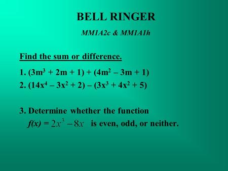 BELL RINGER MM1A2c & MM1A1h Find the sum or difference. 1. (3m 3 + 2m + 1) + (4m 2 – 3m + 1) 2. (14x 4 – 3x 2 + 2) – (3x 3 + 4x 2 + 5) 3. Determine whether.