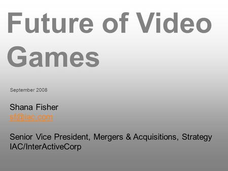 Future of Video Games September 2008 Shana Fisher Senior Vice President, Mergers & Acquisitions, Strategy IAC/InterActiveCorp.