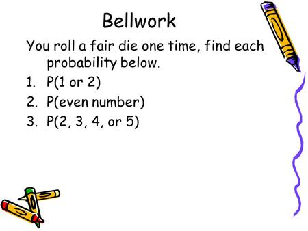 Bellwork You roll a fair die one time, find each probability below. 1.P(1 or 2) 2.P(even number) 3.P(2, 3, 4, or 5)