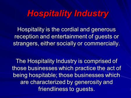 Hospitality Industry Hospitality is the cordial and generous reception and entertainment of guests or strangers, either socially or commercially. The Hospitality.